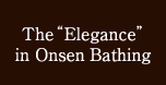 "The ""Elegance"" in Onsen Bathing"