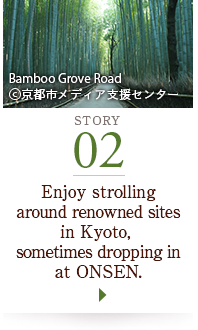STORY02 Enjoy strolling around renowned sites in Kyoto, sometimes dropping in at ONSEN. Bamboo Grove Road ©京都市メディア支援センター