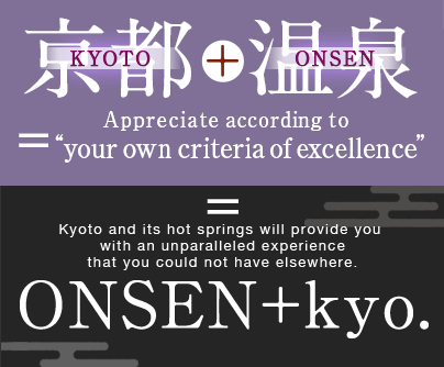 "KYOTO+ONSEN=Appreciate according to ""your own criteria of excellence"". Kyoto and its hot springs will provide you  with an unparallele ONSEN+kyo."