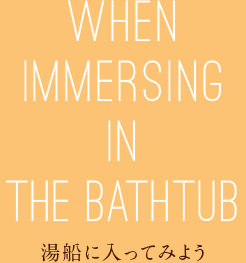 WHEN IMMERSING IN THE BATHTUB 湯船に入ってみよう